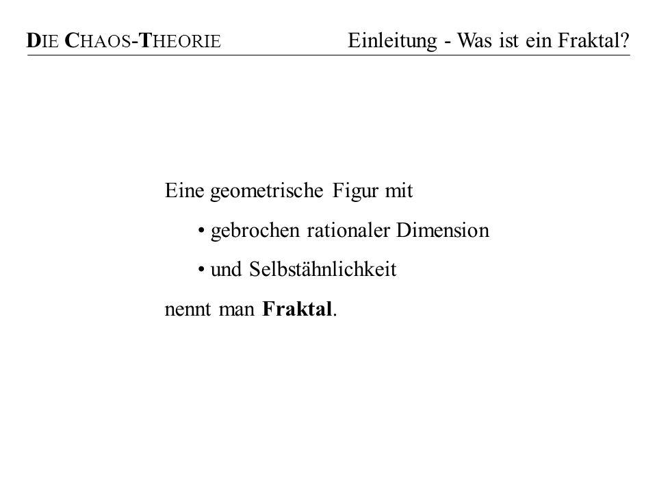 DIE CHAOS-THEORIE Einleitung - Was ist ein Fraktal Eine geometrische Figur mit. gebrochen rationaler Dimension.