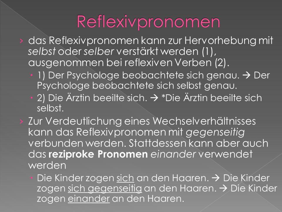 Reflexivpronomen das Reflexivpronomen kann zur Hervorhebung mit selbst oder selber verstärkt werden (1), ausgenommen bei reflexiven Verben (2).