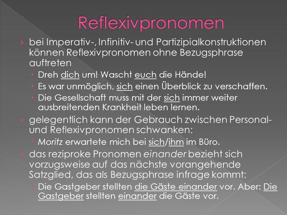 Reflexivpronomenbei Imperativ-, Infinitiv- und Partizipialkonstruktionen können Reflexivpronomen ohne Bezugsphrase auftreten.