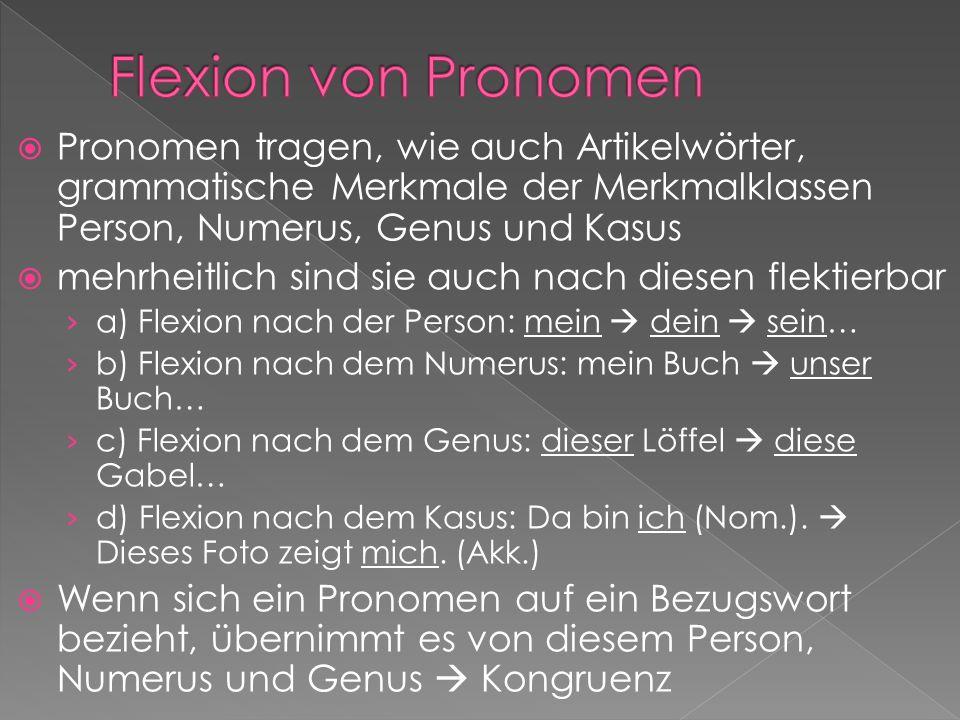 Flexion von PronomenPronomen tragen, wie auch Artikelwörter, grammatische Merkmale der Merkmalklassen Person, Numerus, Genus und Kasus.