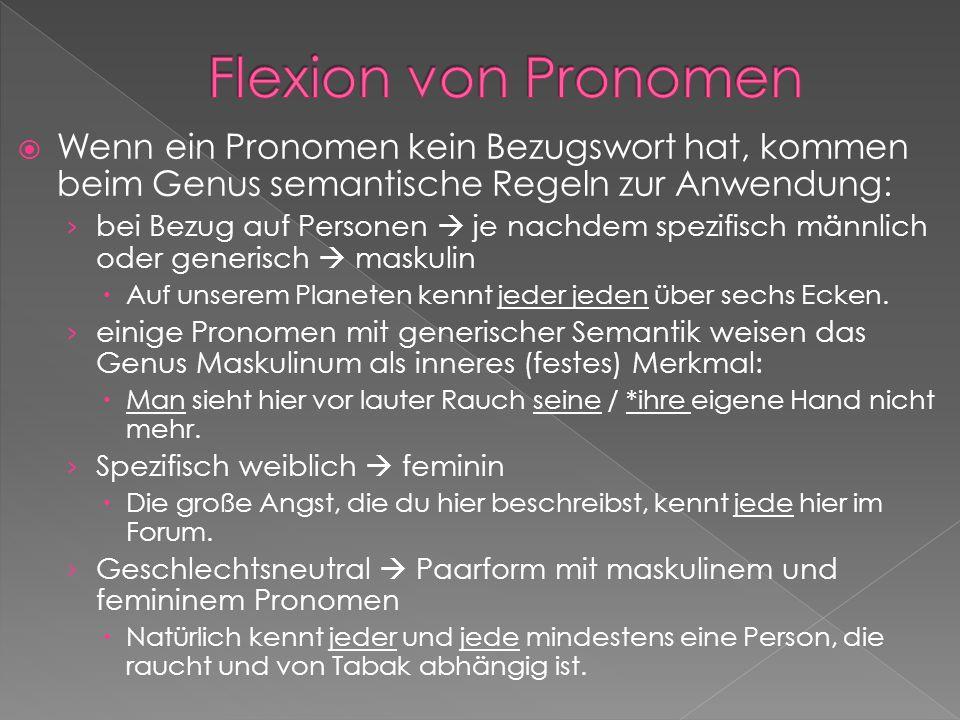 Flexion von Pronomen Wenn ein Pronomen kein Bezugswort hat, kommen beim Genus semantische Regeln zur Anwendung: