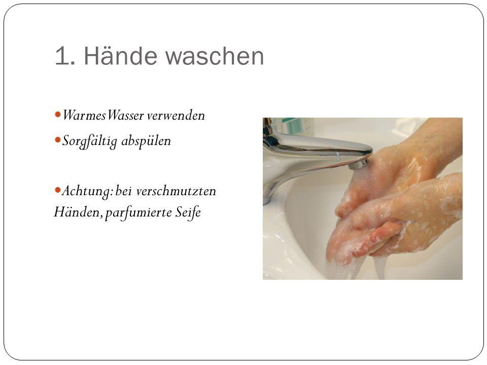 1. Hände waschen Warmes Wasser verwenden Sorgfältig abspülen