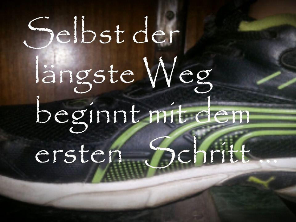 Selbst der längste Weg beginnt mit dem ersten Schritt …