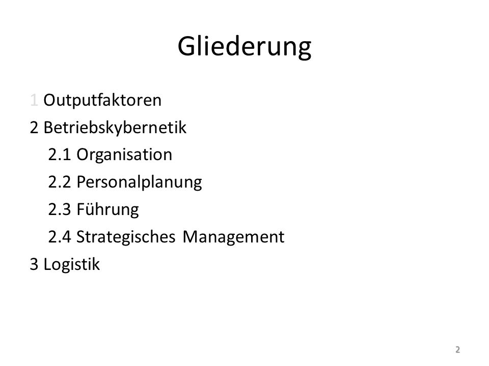 Gliederung 1 Outputfaktoren 2 Betriebskybernetik 2.1 Organisation 2.2 Personalplanung 2.3 Führung 2.4 Strategisches Management 3 Logistik