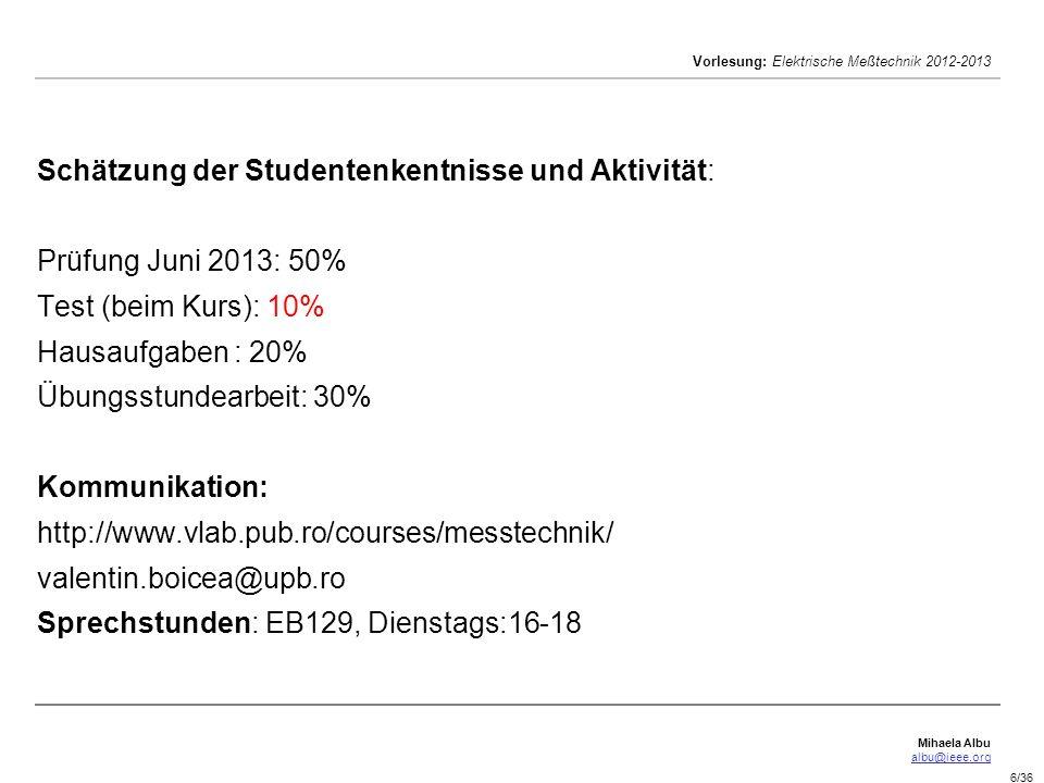 Schätzung der Studentenkentnisse und Aktivität: Prüfung Juni 2013: 50% Test (beim Kurs): 10% Hausaufgaben : 20% Übungsstundearbeit: 30% Kommunikation: http://www.vlab.pub.ro/courses/messtechnik/ valentin.boicea@upb.ro Sprechstunden: EB129, Dienstags:16-18