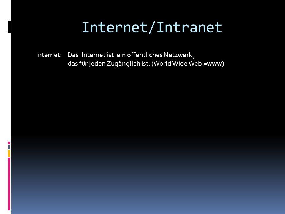 Internet/Intranet Internet: Das Internet ist ein öffentliches Netzwerk , das für jeden Zugänglich ist.