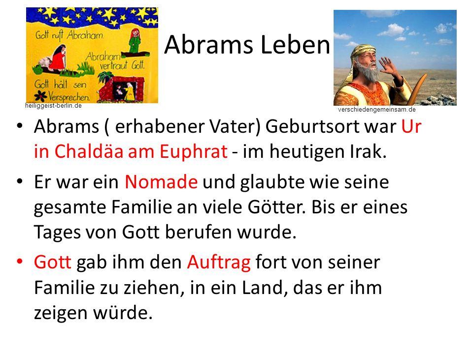 Abrams Leben heiliggeist-berlin.de. verschiedengemeinsam.de. Abrams ( erhabener Vater) Geburtsort war Ur in Chaldäa am Euphrat - im heutigen Irak.