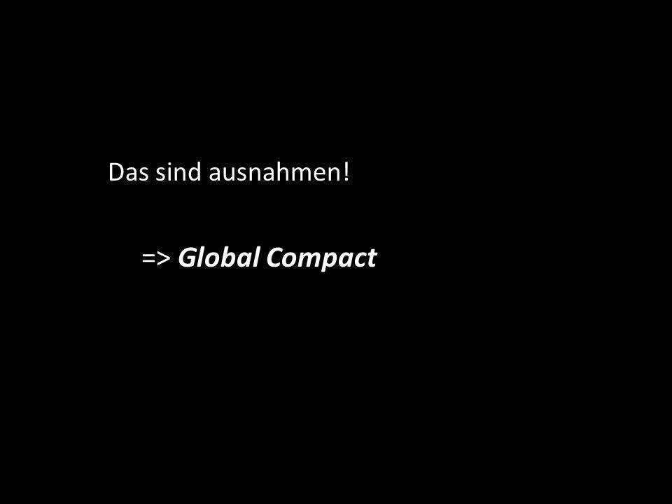 Das sind ausnahmen! => Global Compact