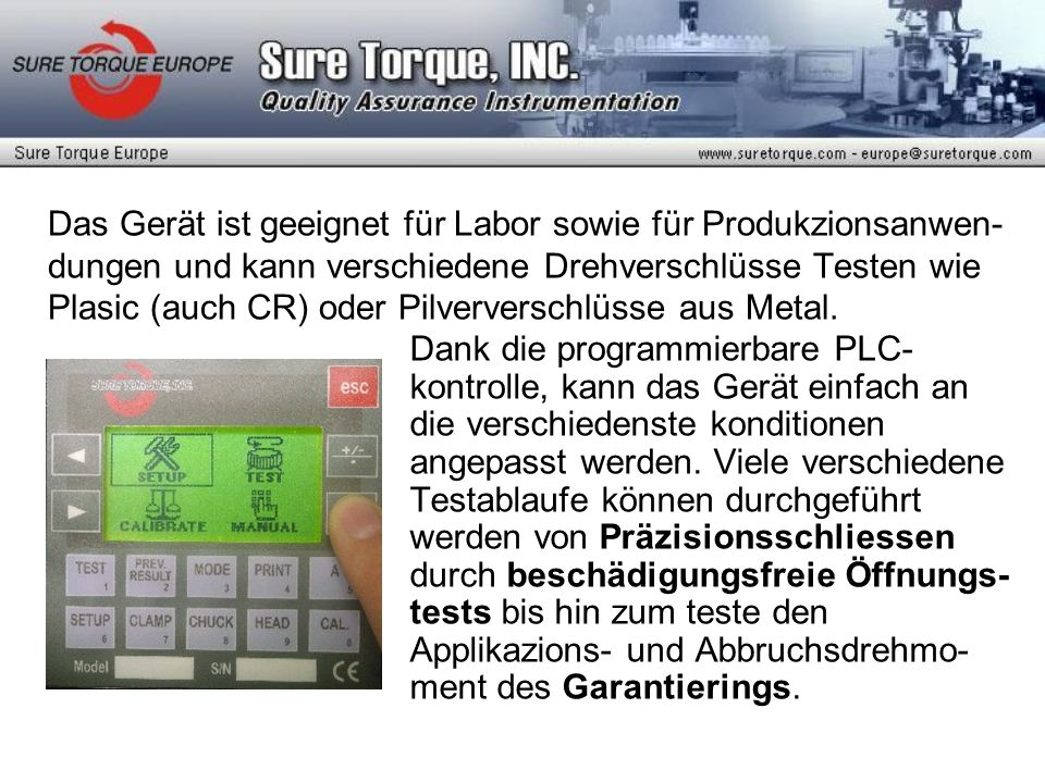 Das Gerät ist geeignet für Labor sowie für Produkzionsanwen-dungen und kann verschiedene Drehverschlüsse Testen wie Plasic (auch CR) oder Pilververschlüsse aus Metal.