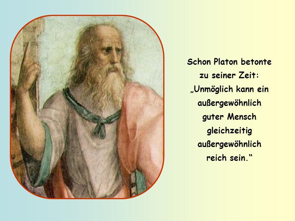 """Schon Platon betonte zu seiner Zeit: """"Unmöglich kann ein außergewöhnlich guter Mensch gleichzeitig außergewöhnlich reich sein."""