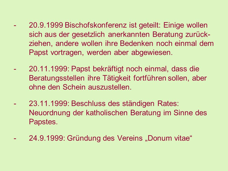 20.9.1999 Bischofskonferenz ist geteilt: Einige wollen sich aus der gesetzlich anerkannten Beratung zurück- ziehen, andere wollen ihre Bedenken noch einmal dem Papst vortragen, werden aber abgewiesen.