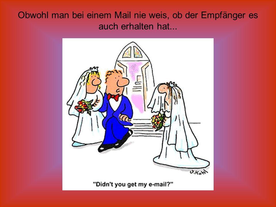 Obwohl man bei einem Mail nie weis, ob der Empfänger es auch erhalten hat...