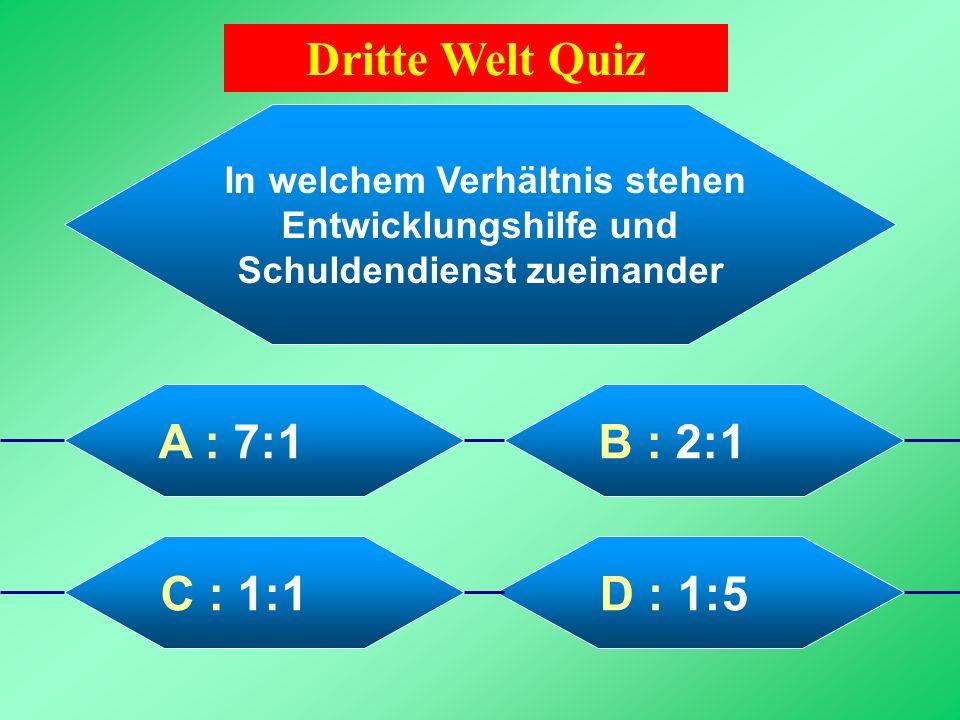 Dritte Welt Quiz In welchem Verhältnis stehen Entwicklungshilfe und Schuldendienst zueinander. A : 7:1.