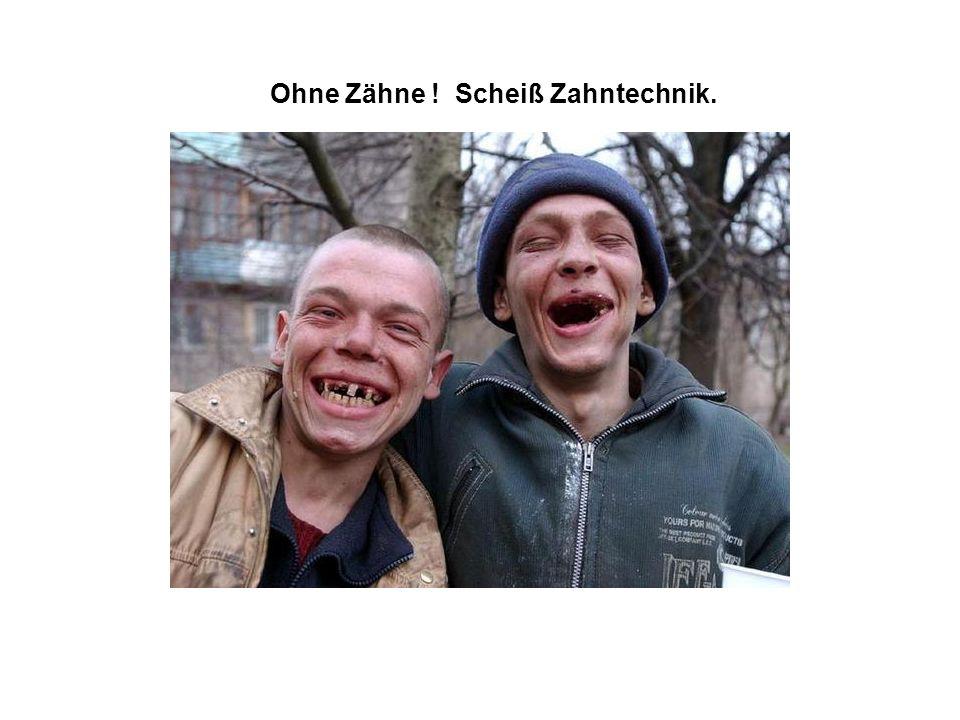 Ohne Zähne ! Scheiß Zahntechnik.