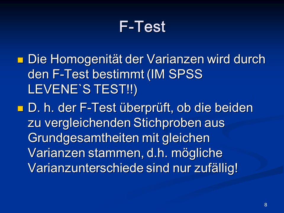 F-Test Die Homogenität der Varianzen wird durch den F-Test bestimmt (IM SPSS LEVENE`S TEST!!)