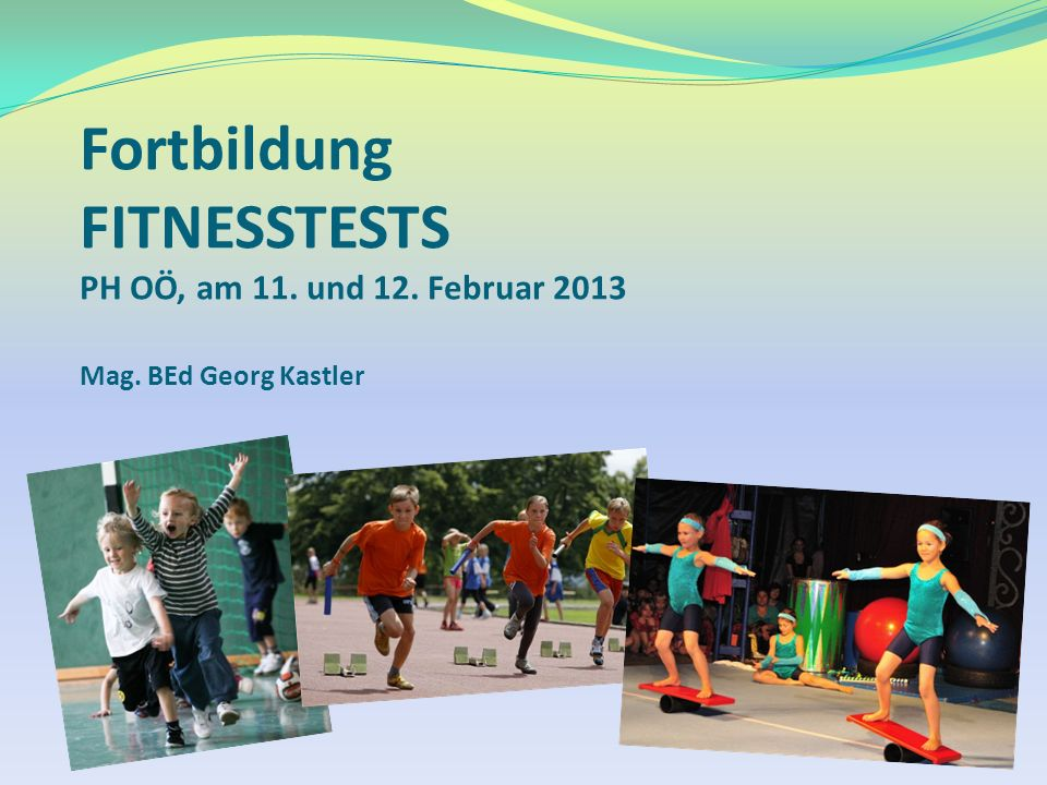 Fortbildung FITNESSTESTS PH OÖ, am 11. und 12. Februar 2013 Mag