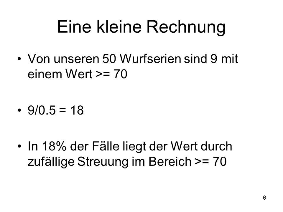 Eine kleine Rechnung Von unseren 50 Wurfserien sind 9 mit einem Wert >= 70. 9/0.5 = 18.