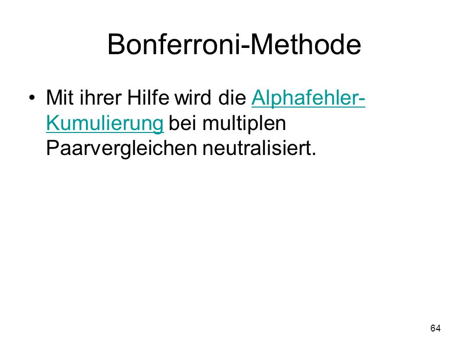Bonferroni-Methode Mit ihrer Hilfe wird die Alphafehler-Kumulierung bei multiplen Paarvergleichen neutralisiert.