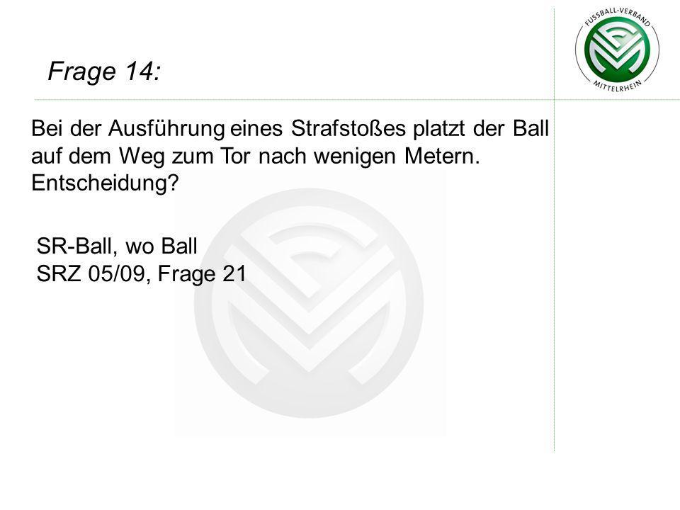 Frage 14: Bei der Ausführung eines Strafstoßes platzt der Ball auf dem Weg zum Tor nach wenigen Metern. Entscheidung