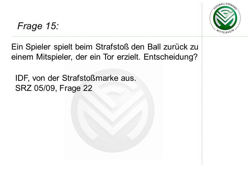 Frage 15: Ein Spieler spielt beim Strafstoß den Ball zurück zu einem Mitspieler, der ein Tor erzielt. Entscheidung