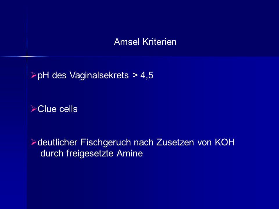Amsel Kriterien pH des Vaginalsekrets > 4,5. Clue cells. deutlicher Fischgeruch nach Zusetzen von KOH.