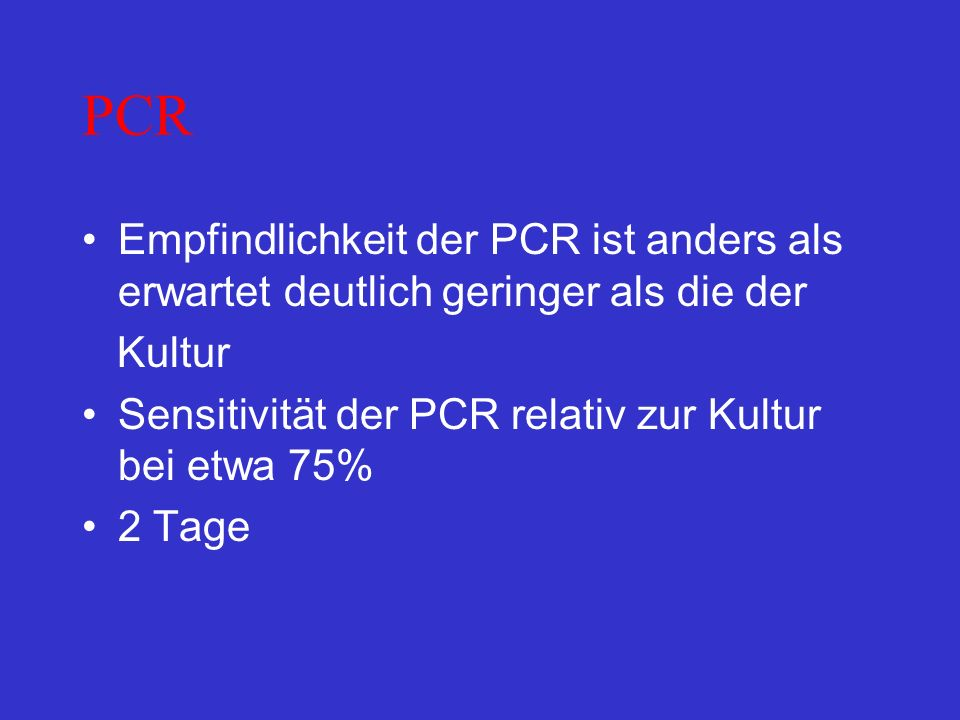 PCR Empfindlichkeit der PCR ist anders als erwartet deutlich geringer als die der. Kultur. Sensitivität der PCR relativ zur Kultur bei etwa 75%