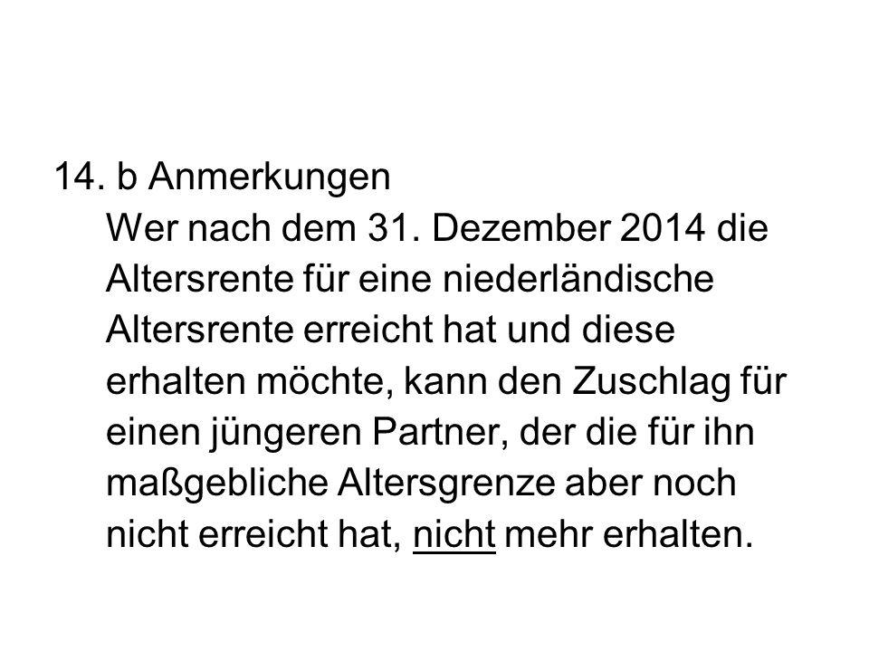 14. b Anmerkungen Wer nach dem 31. Dezember 2014 die. Altersrente für eine niederländische. Altersrente erreicht hat und diese.