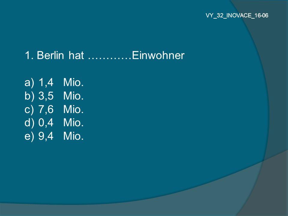 1. Berlin hat …………Einwohner 1,4 Mio. 3,5 Mio. 7,6 Mio. 0,4 Mio.