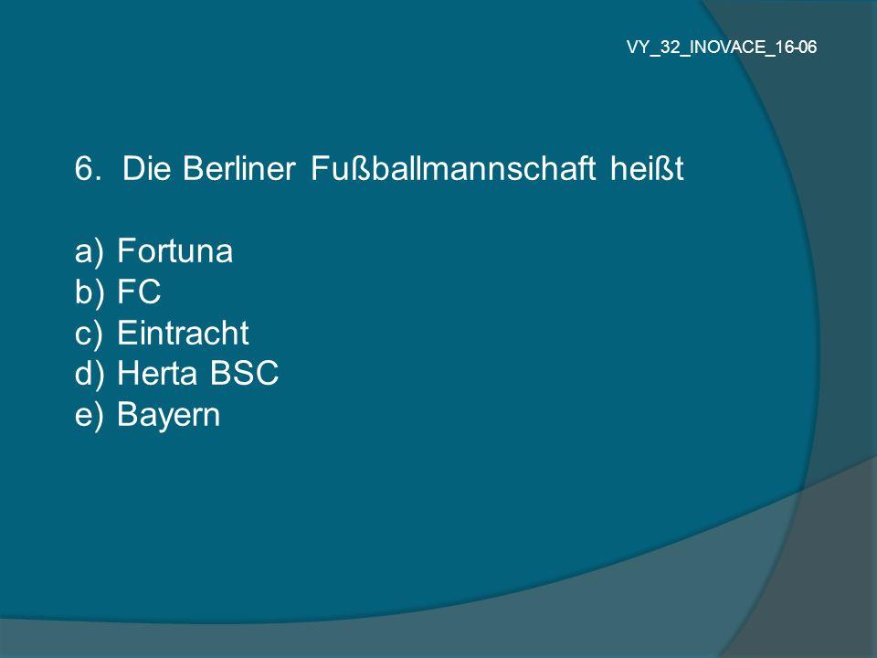 6. Die Berliner Fußballmannschaft heißt Fortuna FC Eintracht Herta BSC