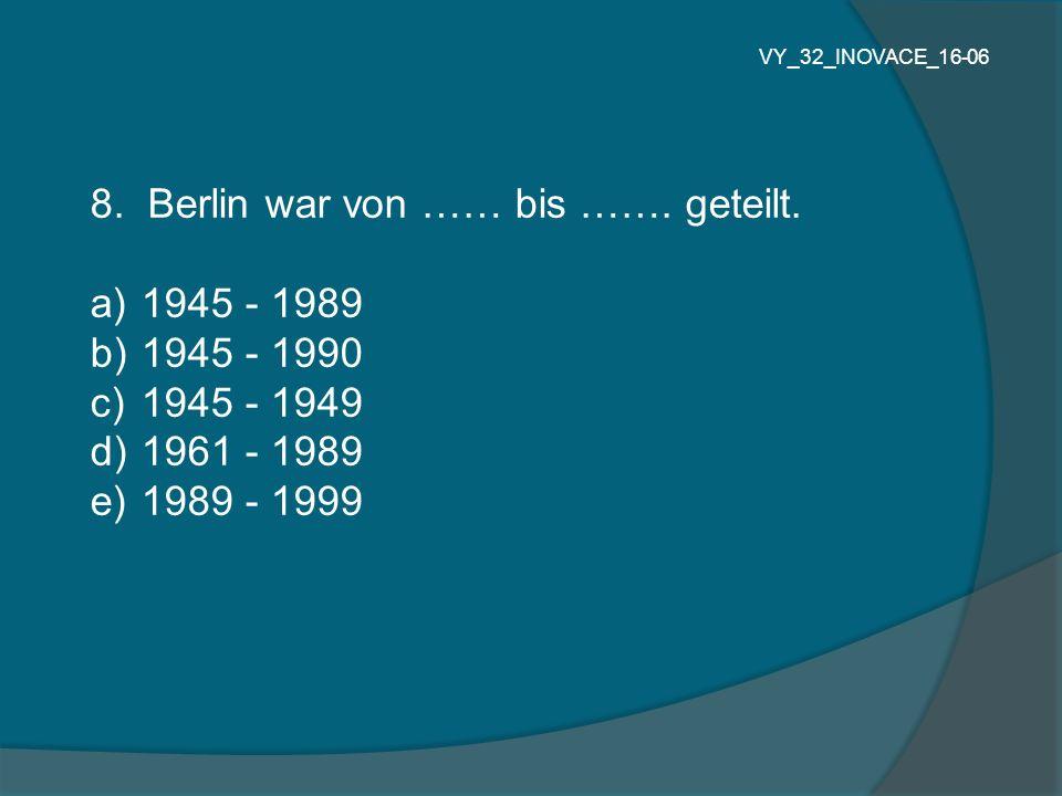8. Berlin war von …… bis ……. geteilt. 1945 - 1989 1945 - 1990