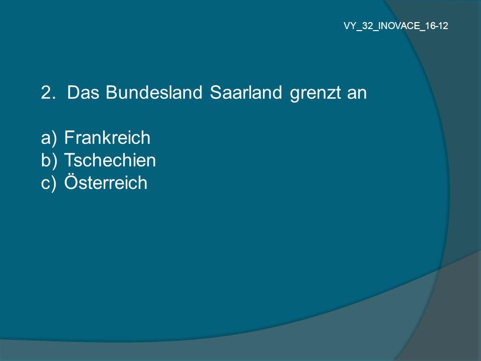 2. Das Bundesland Saarland grenzt an Frankreich Tschechien Österreich