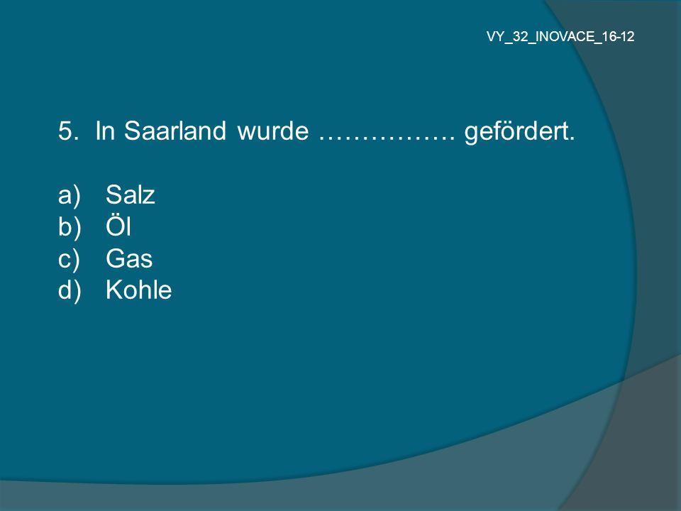 5. In Saarland wurde ……………. gefördert. Salz Öl Gas Kohle