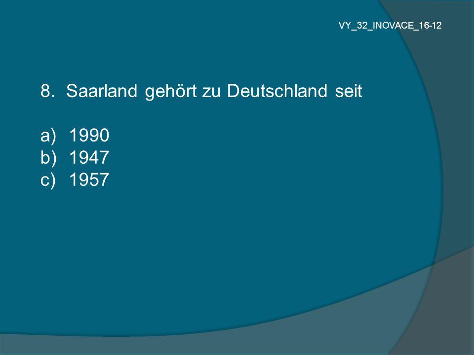 8. Saarland gehört zu Deutschland seit 1990 1947 1957