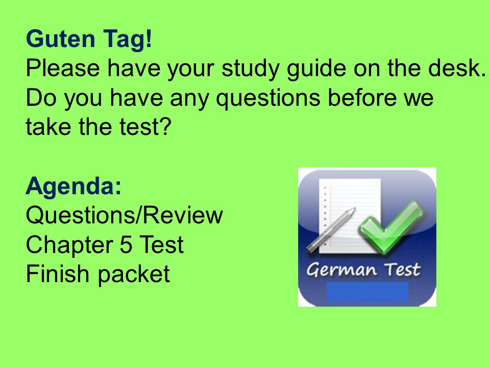 Guten Tag! Please have your study guide on the desk. Do you have any questions before we. take the test