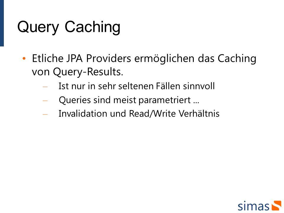 Query Caching Etliche JPA Providers ermöglichen das Caching von Query-Results. Ist nur in sehr seltenen Fällen sinnvoll.