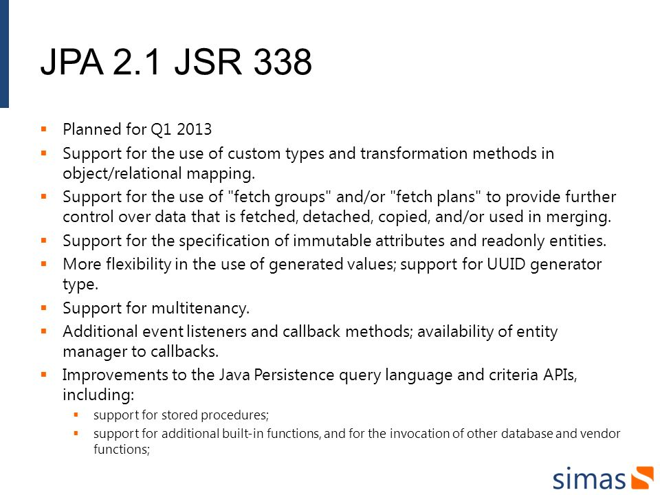 JPA 2.1 JSR 338 Planned for Q1 2013. Support for the use of custom types and transformation methods in object/relational mapping.