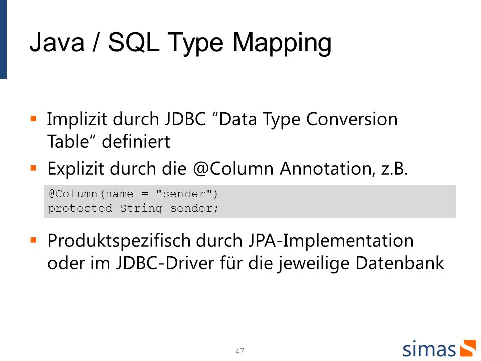 Java / SQL Type Mapping Implizit durch JDBC Data Type Conversion Table definiert. Explizit durch die @Column Annotation, z.B.