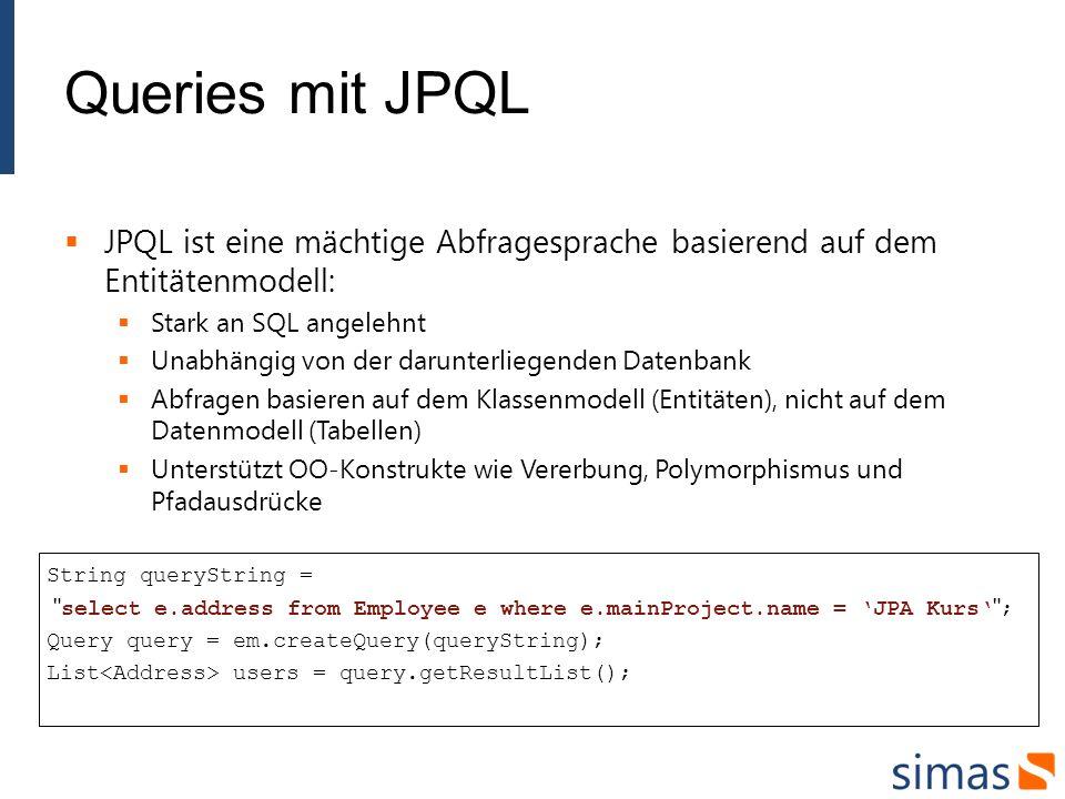 Queries mit JPQL JPQL ist eine mächtige Abfragesprache basierend auf dem Entitätenmodell: Stark an SQL angelehnt.