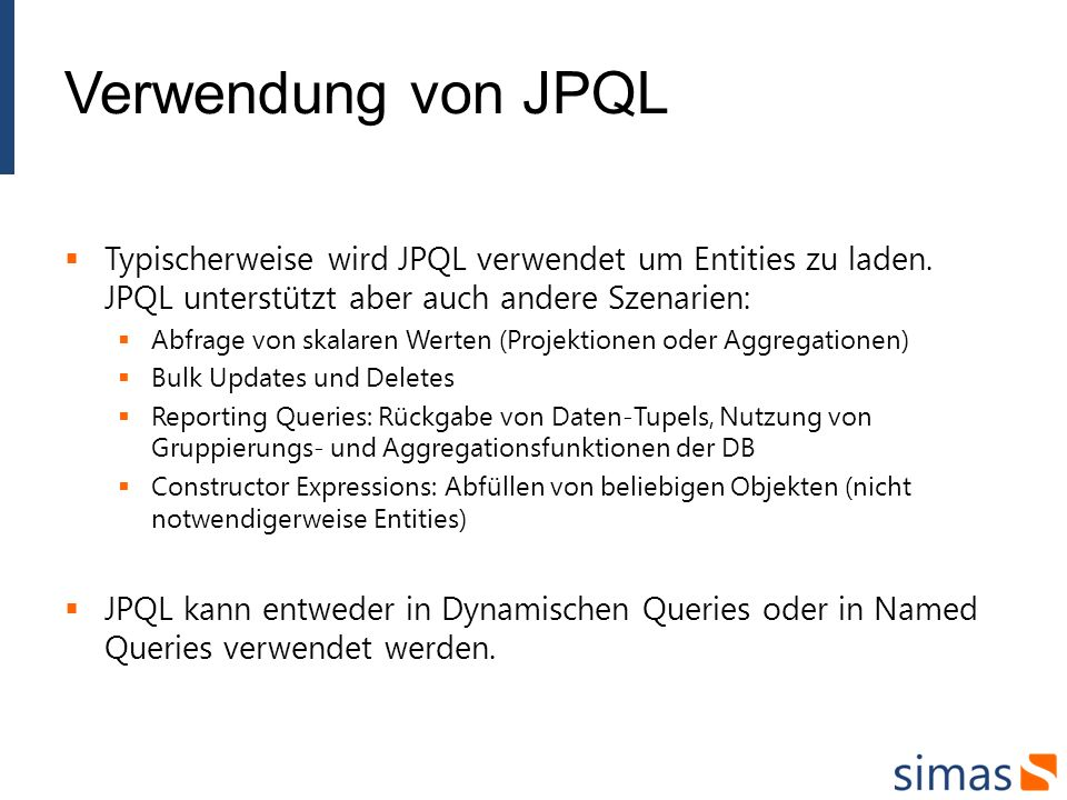Verwendung von JPQL Typischerweise wird JPQL verwendet um Entities zu laden. JPQL unterstützt aber auch andere Szenarien: