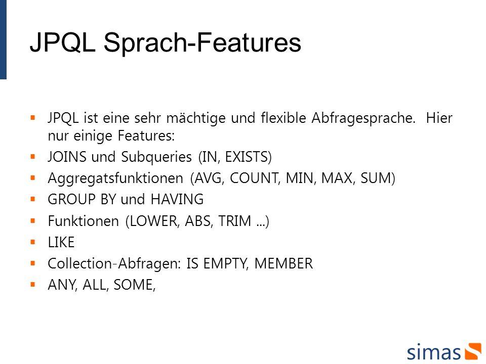 JPQL Sprach-Features JPQL ist eine sehr mächtige und flexible Abfragesprache. Hier nur einige Features: