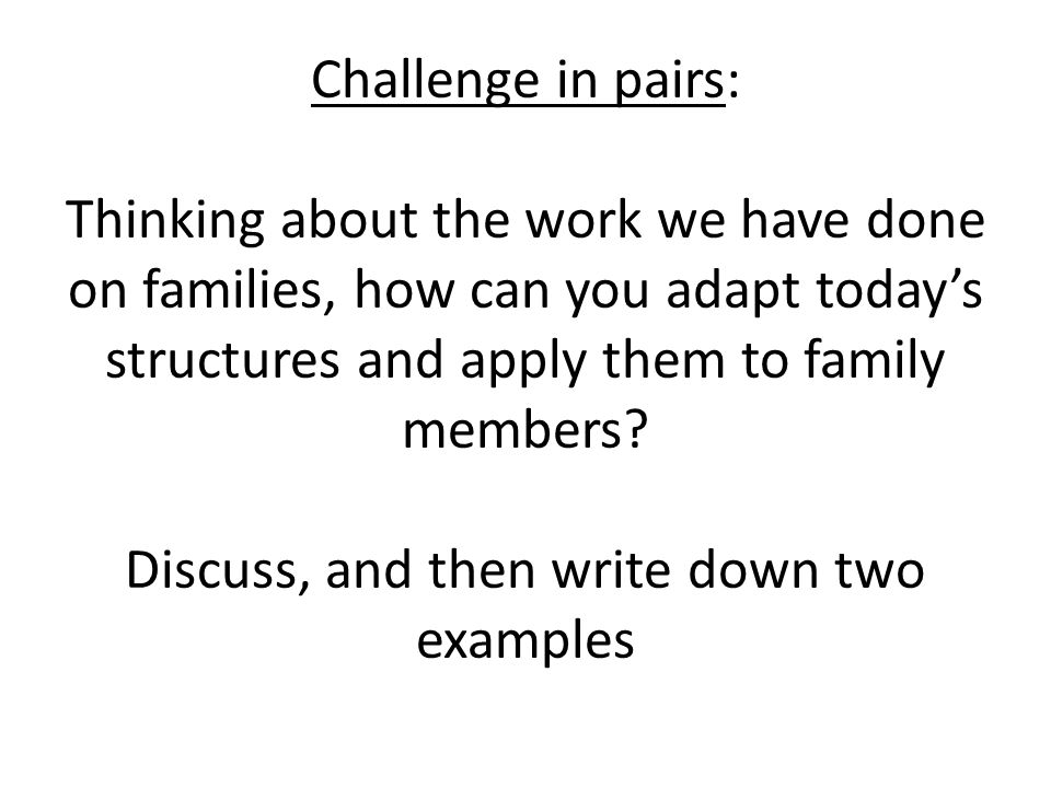 Challenge in pairs: Thinking about the work we have done on families, how can you adapt today's structures and apply them to family members.