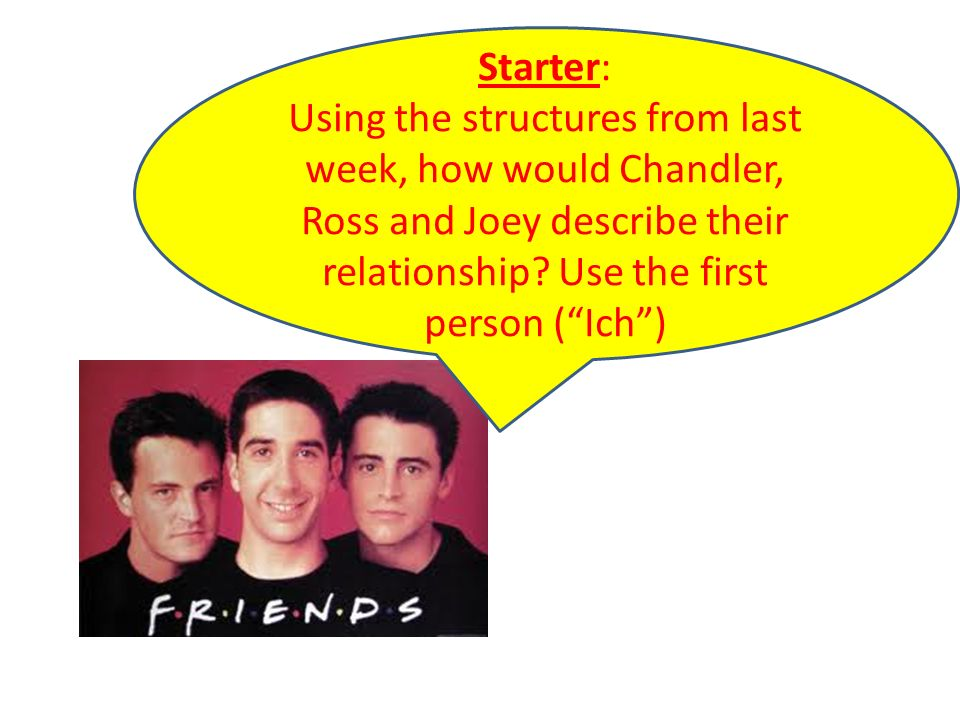 Starter: Using the structures from last week, how would Chandler, Ross and Joey describe their relationship.