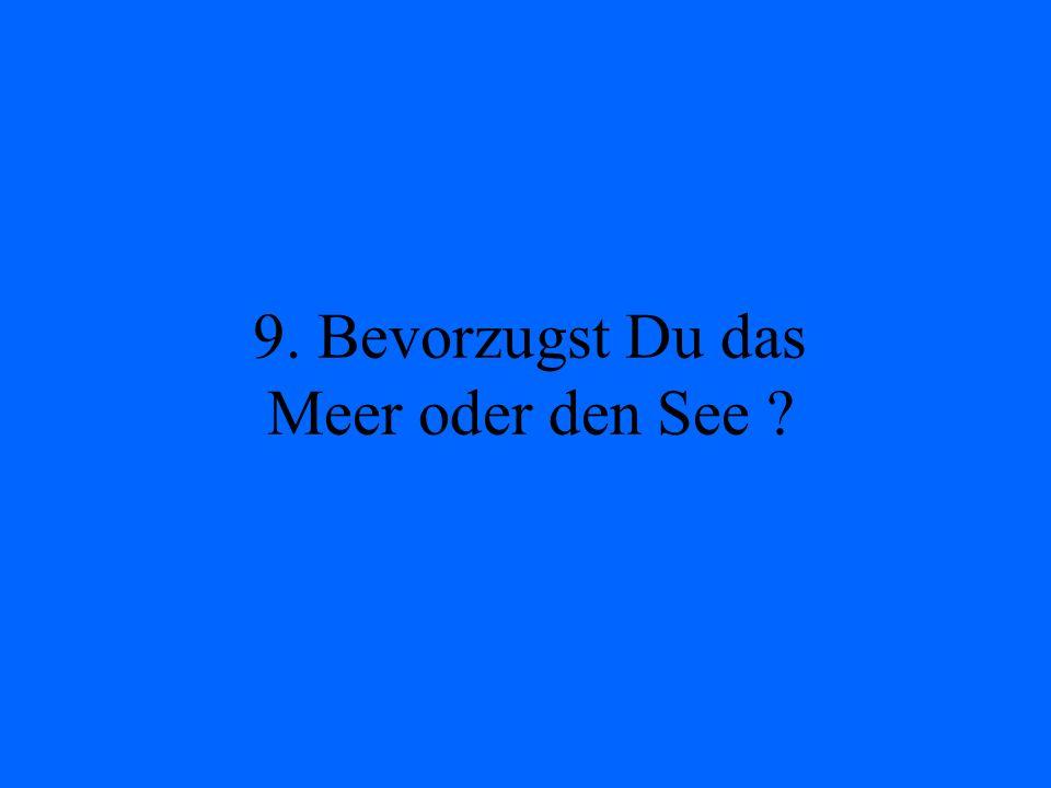 9. Bevorzugst Du das Meer oder den See