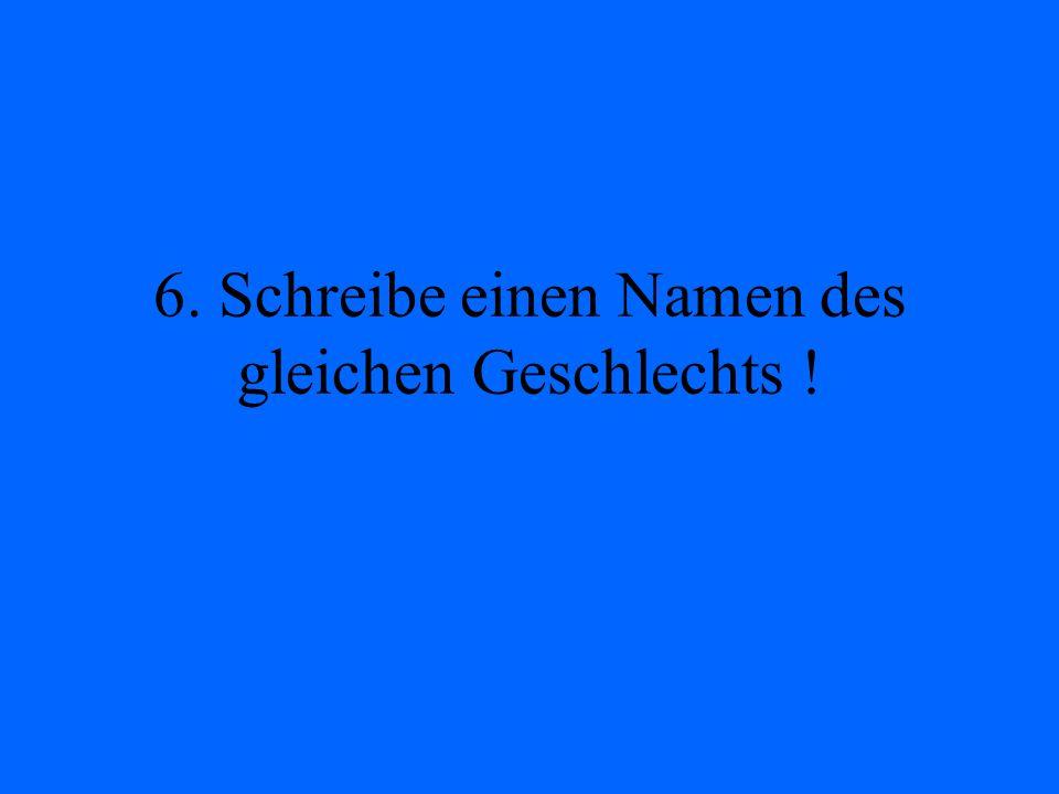 6. Schreibe einen Namen des gleichen Geschlechts !