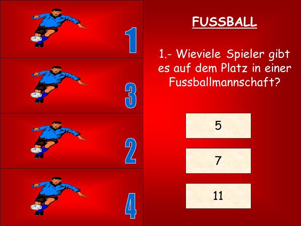 FUSSBALL 1 1.- Wieviele Spieler gibt es auf dem Platz in einer Fussballmannschaft 3 5 2 7 11 4