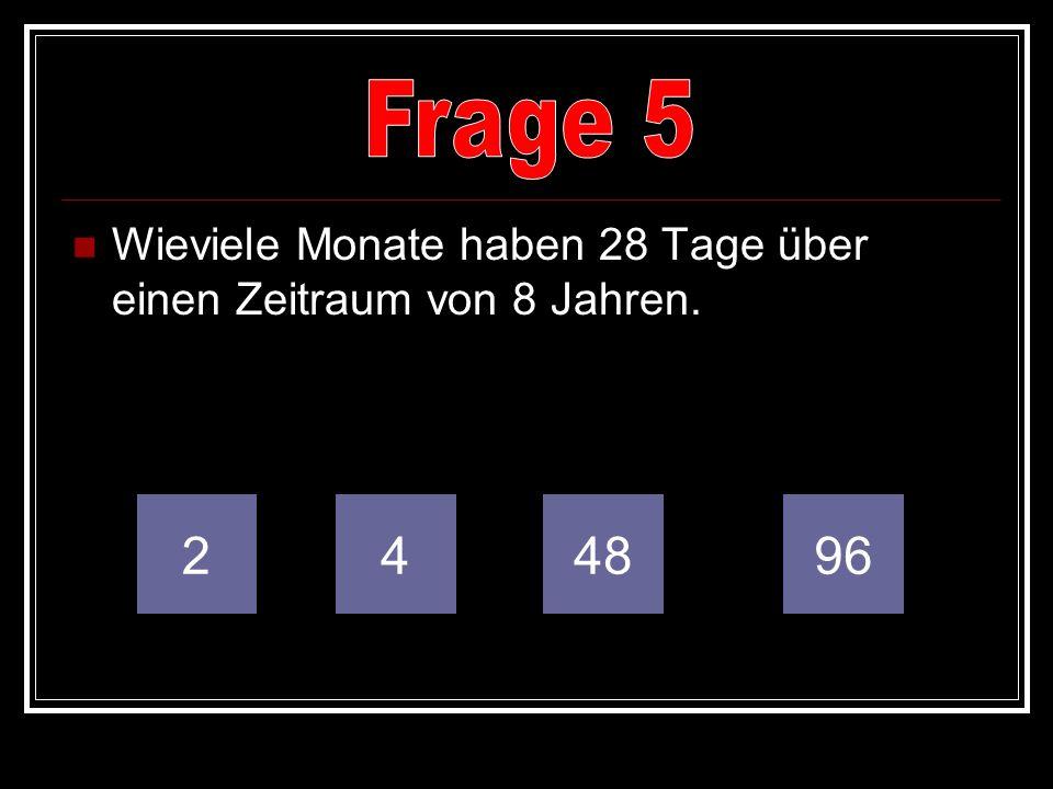 Frage 5 Wieviele Monate haben 28 Tage über einen Zeitraum von 8 Jahren. 2 4 48 96