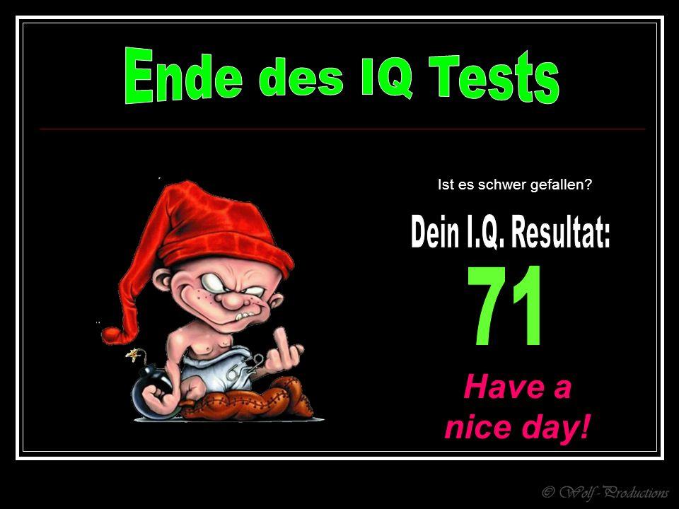 Ende des IQ Tests 71 Have a nice day! Dein I.Q. Resultat:
