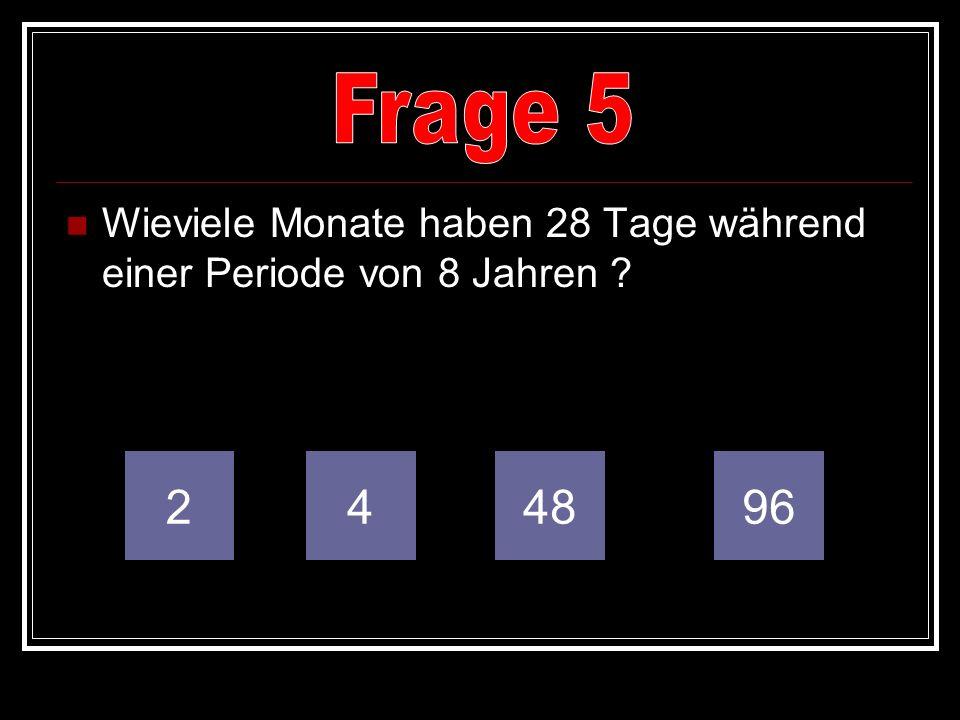 Frage 5 Wieviele Monate haben 28 Tage während einer Periode von 8 Jahren 2 4 48 96