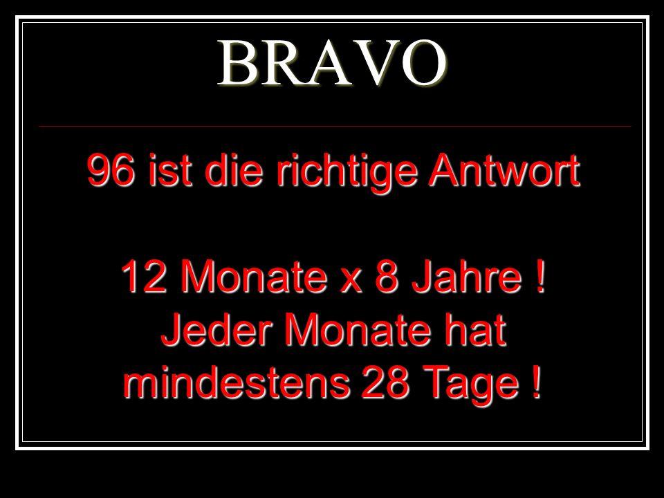 BRAVO 96 ist die richtige Antwort 12 Monate x 8 Jahre !