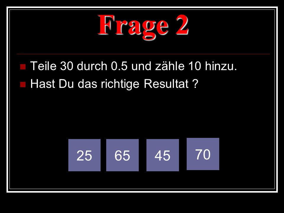Frage 2 25 65 45 70 Teile 30 durch 0.5 und zähle 10 hinzu.